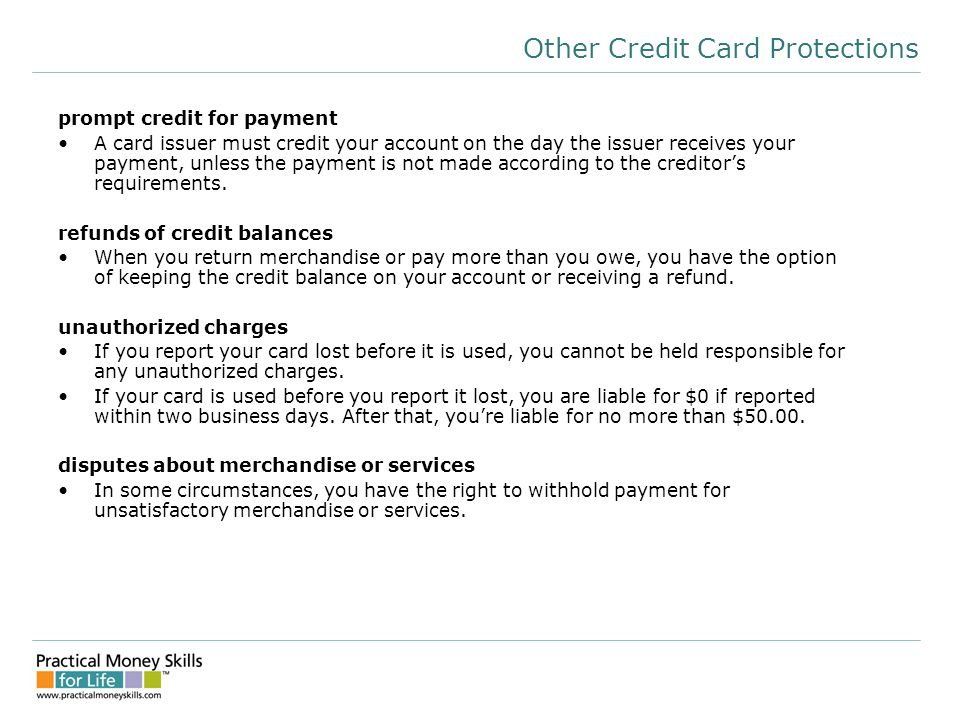 Other Credit Card Protections prompt credit for payment A card issuer must credit your account on the day the issuer receives your payment, unless the payment is not made according to the creditor's requirements.
