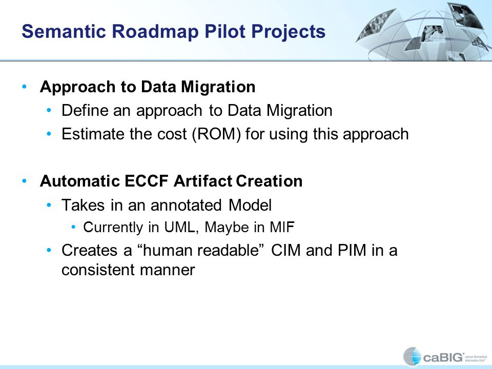 Semantic Roadmap Pilot Projects Approach to Data Migration Define an approach to Data Migration Estimate the cost (ROM) for using this approach Automatic ECCF Artifact Creation Takes in an annotated Model Currently in UML, Maybe in MIF Creates a human readable CIM and PIM in a consistent manner