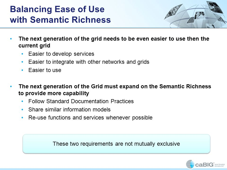 Balancing Ease of Use with Semantic Richness The next generation of the grid needs to be even easier to use then the current grid Easier to develop services Easier to integrate with other networks and grids Easier to use The next generation of the Grid must expand on the Semantic Richness to provide more capability Follow Standard Documentation Practices Share similar information models Re-use functions and services whenever possible These two requirements are not mutually exclusive