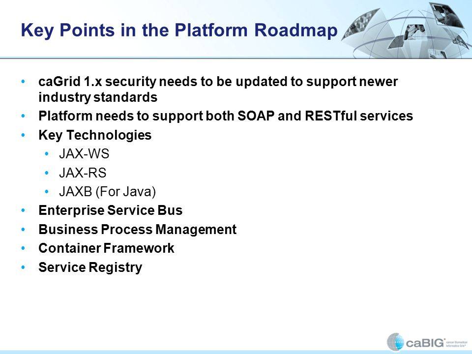 Key Points in the Platform Roadmap caGrid 1.x security needs to be updated to support newer industry standards Platform needs to support both SOAP and RESTful services Key Technologies JAX-WS JAX-RS JAXB (For Java) Enterprise Service Bus Business Process Management Container Framework Service Registry