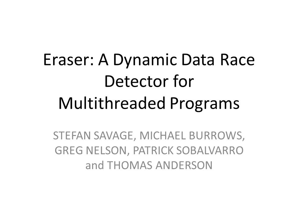 Eraser: A Dynamic Data Race Detector for Multithreaded Programs STEFAN SAVAGE, MICHAEL BURROWS, GREG NELSON, PATRICK SOBALVARRO and THOMAS ANDERSON