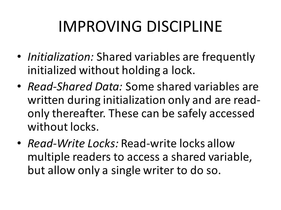 IMPROVING DISCIPLINE Initialization: Shared variables are frequently initialized without holding a lock.