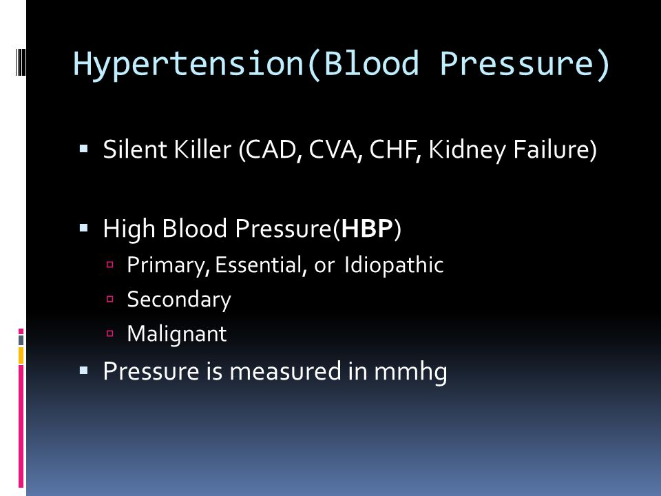 Hypertension(Blood Pressure)  Silent Killer (CAD, CVA, CHF, Kidney Failure)  High Blood Pressure(HBP)  Primary, Essential, or Idiopathic  Secondary  Malignant  Pressure is measured in mmhg