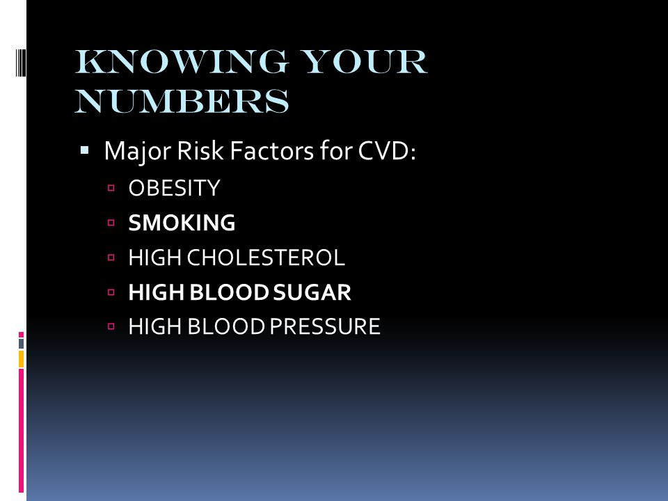 Knowing Your Numbers  Major Risk Factors for CVD:  OBESITY  SMOKING  HIGH CHOLESTEROL  HIGH BLOOD SUGAR  HIGH BLOOD PRESSURE