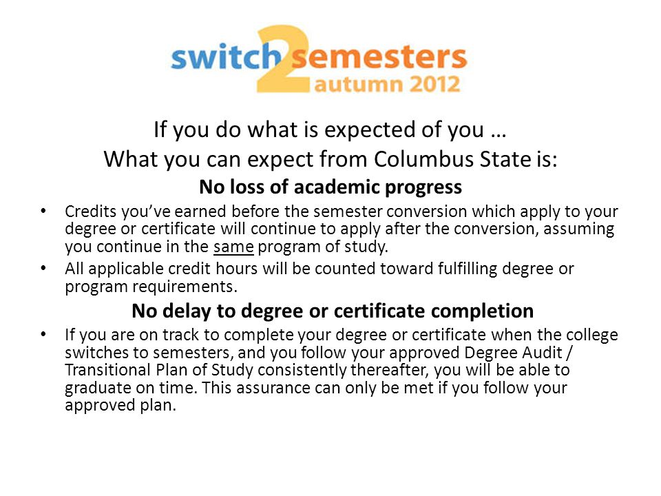 If you do what is expected of you … What you can expect from Columbus State is: No loss of academic progress Credits you've earned before the semester conversion which apply to your degree or certificate will continue to apply after the conversion, assuming you continue in the same program of study.