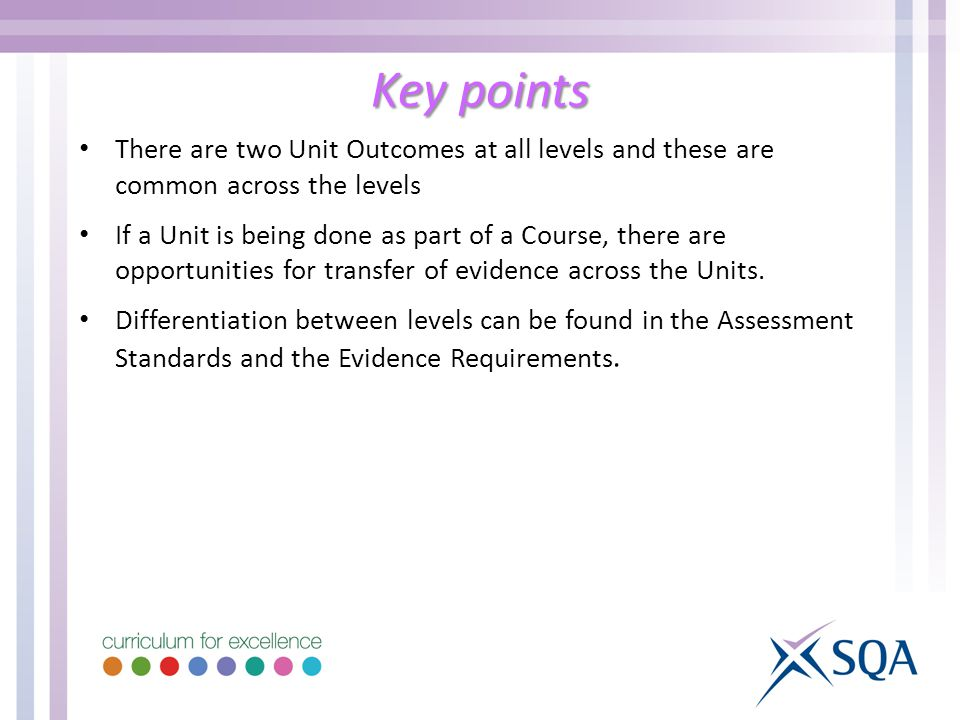 Key points There are two Unit Outcomes at all levels and these are common across the levels If a Unit is being done as part of a Course, there are opportunities for transfer of evidence across the Units.