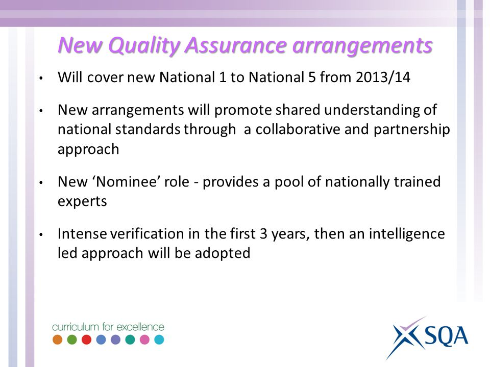 New Quality Assurance arrangements Will cover new National 1 to National 5 from 2013/14 New arrangements will promote shared understanding of national standards through a collaborative and partnership approach New 'Nominee' role - provides a pool of nationally trained experts Intense verification in the first 3 years, then an intelligence led approach will be adopted