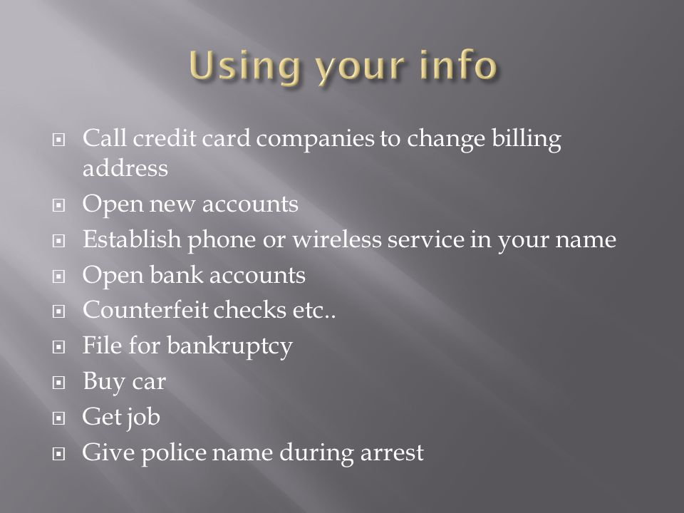  Call credit card companies to change billing address  Open new accounts  Establish phone or wireless service in your name  Open bank accounts  Counterfeit checks etc..