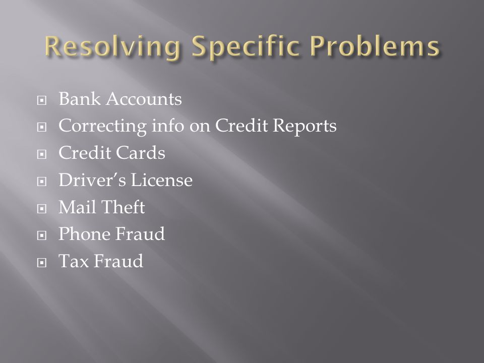  Bank Accounts  Correcting info on Credit Reports  Credit Cards  Driver's License  Mail Theft  Phone Fraud  Tax Fraud