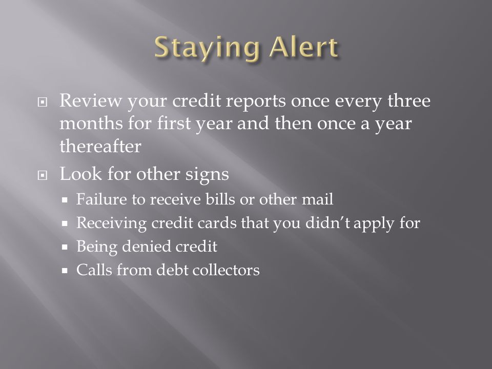  Review your credit reports once every three months for first year and then once a year thereafter  Look for other signs  Failure to receive bills or other mail  Receiving credit cards that you didn't apply for  Being denied credit  Calls from debt collectors