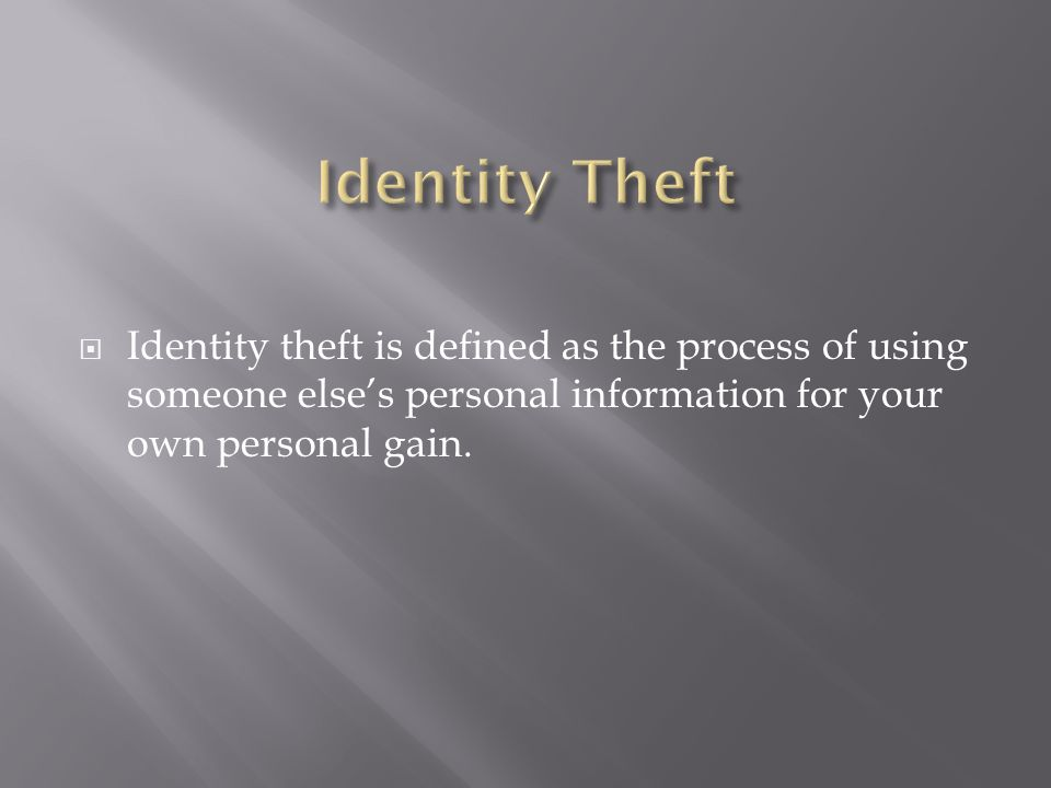  Identity theft is defined as the process of using someone else's personal information for your own personal gain.