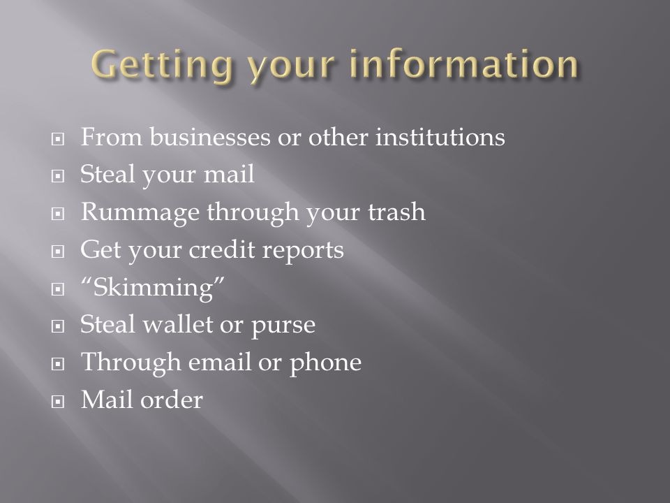  From businesses or other institutions  Steal your mail  Rummage through your trash  Get your credit reports  Skimming  Steal wallet or purse  Through  or phone  Mail order