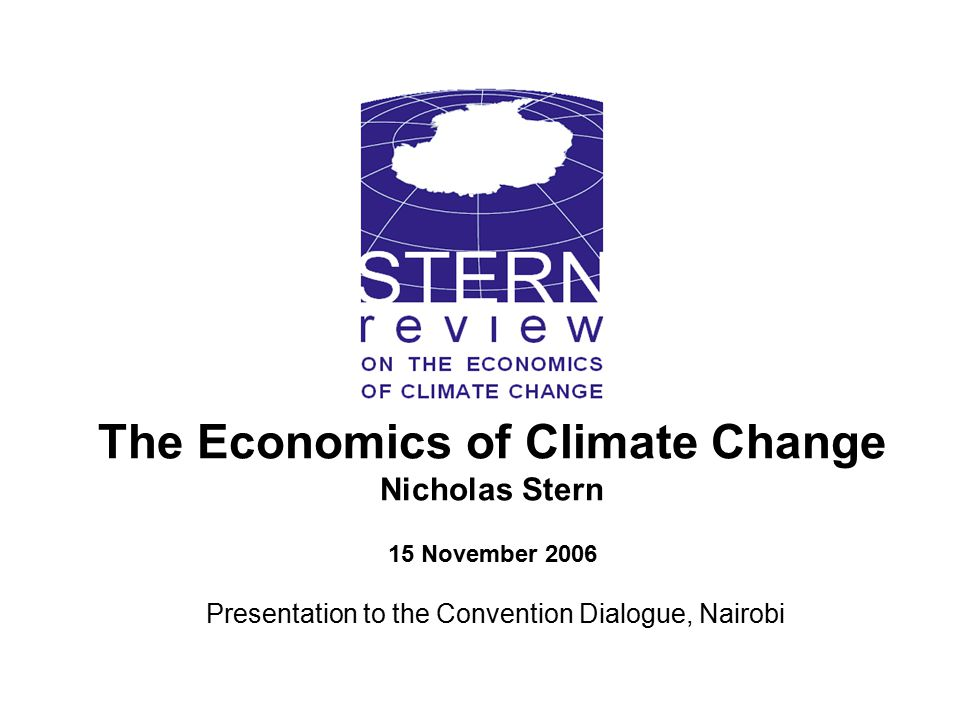 The Economics of Climate Change Nicholas Stern 15 November 2006 Presentation to the Convention Dialogue, Nairobi