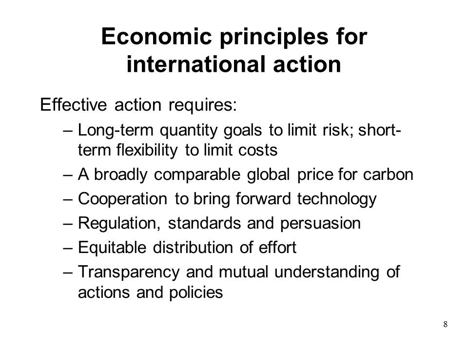 Economic principles for international action Effective action requires: –Long-term quantity goals to limit risk; short- term flexibility to limit costs –A broadly comparable global price for carbon –Cooperation to bring forward technology –Regulation, standards and persuasion –Equitable distribution of effort –Transparency and mutual understanding of actions and policies 8