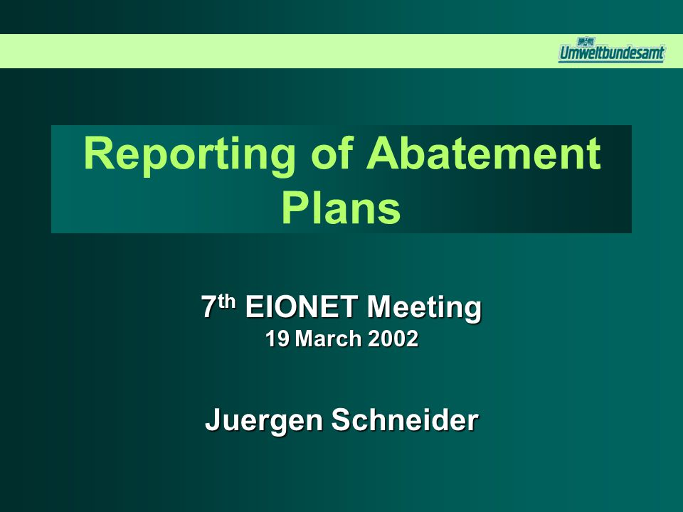 Reporting of Abatement Plans 7 th EIONET Meeting 19 March 2002 Juergen Schneider