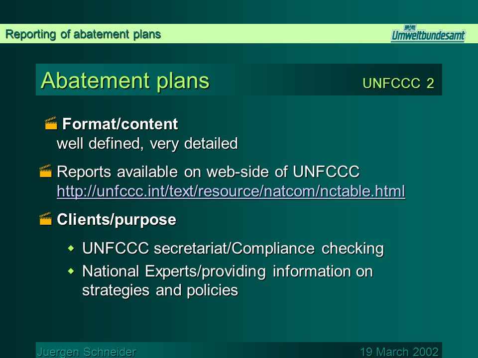 Reporting of abatement plans Juergen Schneider 19 March 2002 Abatement plans UNFCCC 2  Format/content well defined, very detailed  Reports available on web-side of UNFCCC      Clients/purpose  UNFCCC secretariat/Compliance checking  National Experts/providing information on strategies and policies