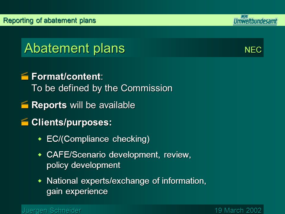 Reporting of abatement plans Juergen Schneider 19 March 2002 Abatement plans NEC  Format/content: To be defined by the Commission  Reports will be available  Clients/purposes:  EC/(Compliance checking)  CAFE/Scenario development, review, policy development  National experts/exchange of information, gain experience