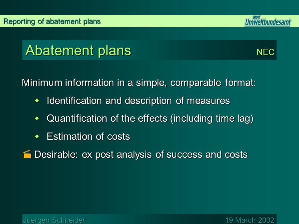 Reporting of abatement plans Juergen Schneider 19 March 2002 Abatement plans NEC Minimum information in a simple, comparable format:  Identification and description of measures  Quantification of the effects (including time lag)  Estimation of costs  Desirable: ex post analysis of success and costs
