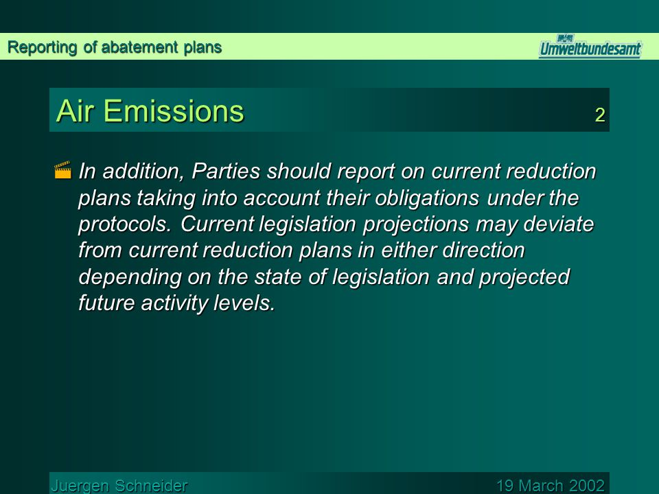Reporting of abatement plans Juergen Schneider 19 March 2002 Air Emissions 2  In addition, Parties should report on current reduction plans taking into account their obligations under the protocols.