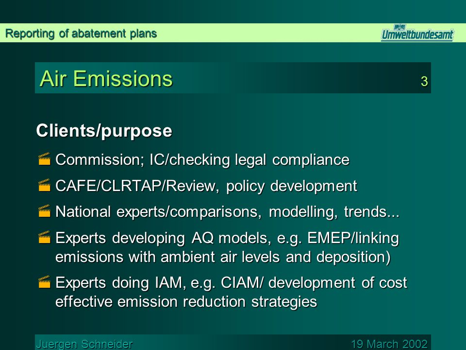 Reporting of abatement plans Juergen Schneider 19 March 2002 Air Emissions 3 Clients/purpose  Commission; IC/checking legal compliance  CAFE/CLRTAP/Review, policy development  National experts/comparisons, modelling, trends...