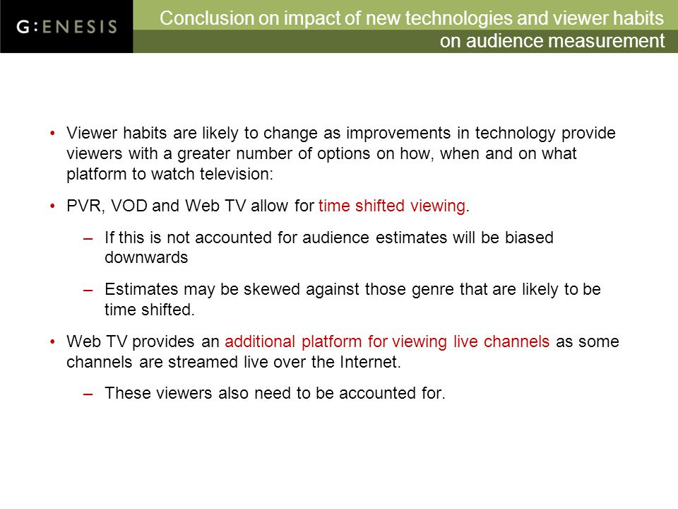 Conclusion on impact of new technologies and viewer habits on audience measurement Viewer habits are likely to change as improvements in technology provide viewers with a greater number of options on how, when and on what platform to watch television: PVR, VOD and Web TV allow for time shifted viewing.