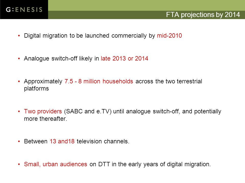 FTA projections by 2014 Digital migration to be launched commercially by mid-2010 Analogue switch-off likely in late 2013 or 2014 Approximately million households across the two terrestrial platforms Two providers (SABC and e.TV) until analogue switch-off, and potentially more thereafter.