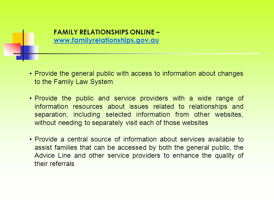 Provide the general public with access to information about changes to the Family Law System Provide the public and service providers with a wide range of information resources about issues related to relationships and separation, including selected information from other websites, without needing to separately visit each of those websites Provide a central source of information about services available to assist families that can be accessed by both the general public, the Advice Line and other service providers to enhance the quality of their referrals FAMILY RELATIONSHIPS ONLINE –