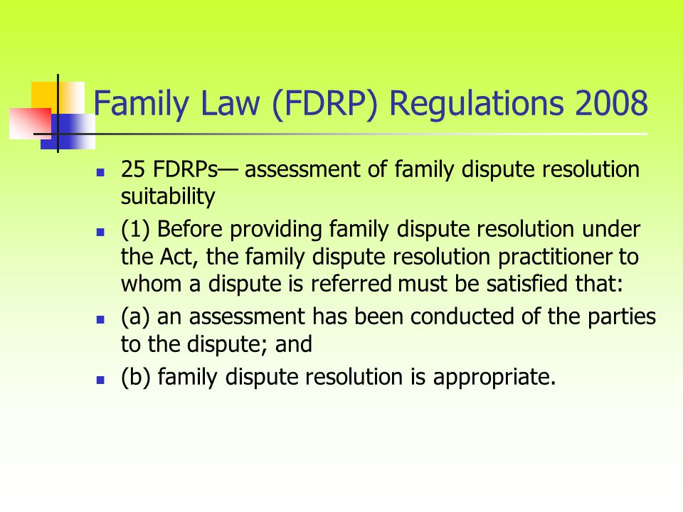 Family Law (FDRP) Regulations FDRPs— assessment of family dispute resolution suitability (1) Before providing family dispute resolution under the Act, the family dispute resolution practitioner to whom a dispute is referred must be satisfied that: (a) an assessment has been conducted of the parties to the dispute; and (b) family dispute resolution is appropriate.