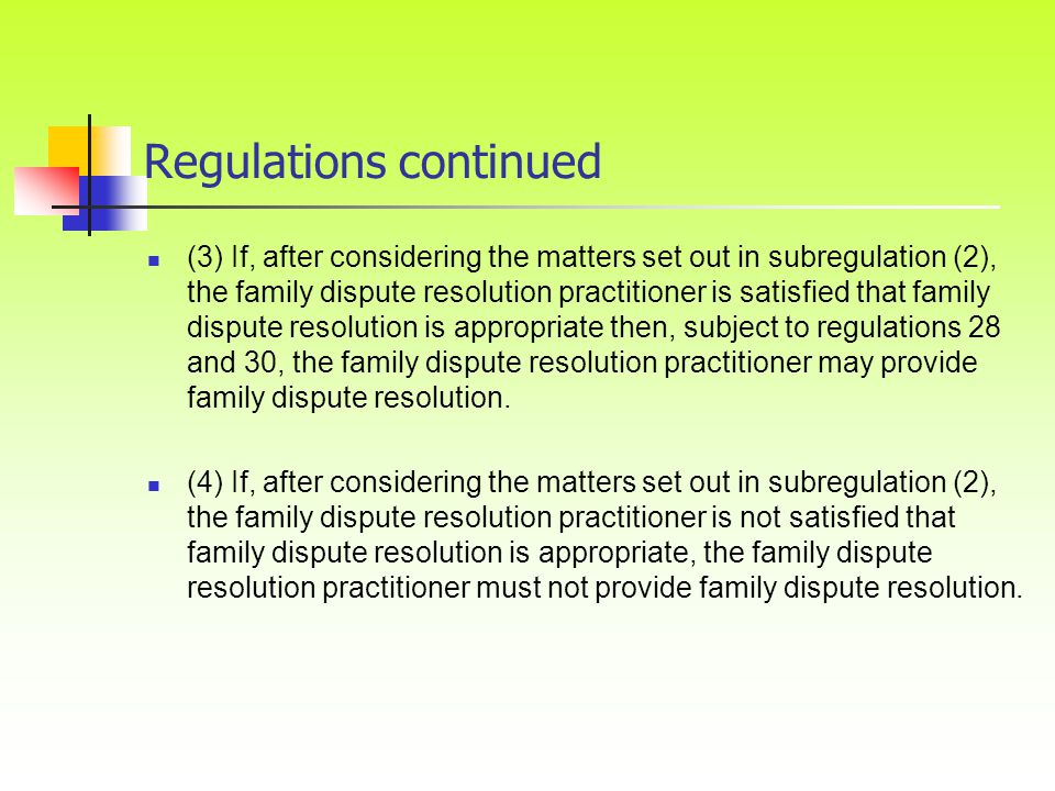 Regulations continued (3) If, after considering the matters set out in subregulation (2), the family dispute resolution practitioner is satisfied that family dispute resolution is appropriate then, subject to regulations 28 and 30, the family dispute resolution practitioner may provide family dispute resolution.