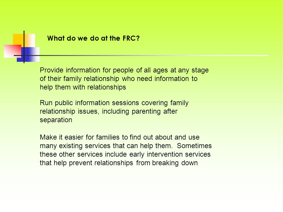 Provide information for people of all ages at any stage of their family relationship who need information to help them with relationships What do we do at the FRC.