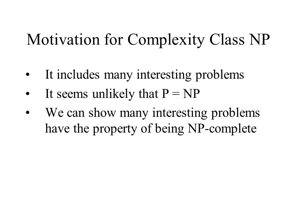Motivation for Complexity Class NP It includes many interesting problems It seems unlikely that P = NP We can show many interesting problems have the property of being NP-complete