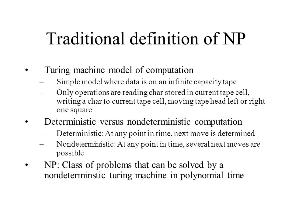 Traditional definition of NP Turing machine model of computation –Simple model where data is on an infinite capacity tape –Only operations are reading char stored in current tape cell, writing a char to current tape cell, moving tape head left or right one square Deterministic versus nondeterministic computation –Deterministic: At any point in time, next move is determined –Nondeterministic: At any point in time, several next moves are possible NP: Class of problems that can be solved by a nondeterminstic turing machine in polynomial time
