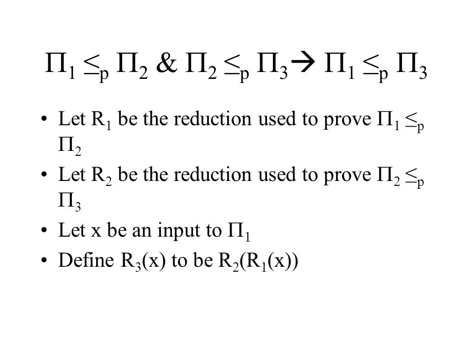  1 ≤ p  2 &  2 ≤ p  3   1 ≤ p  3 Let R 1 be the reduction used to prove  1 ≤ p  2 Let R 2 be the reduction used to prove  2 ≤ p  3 Let x be an input to  1 Define R 3 (x) to be R 2 (R 1 (x))