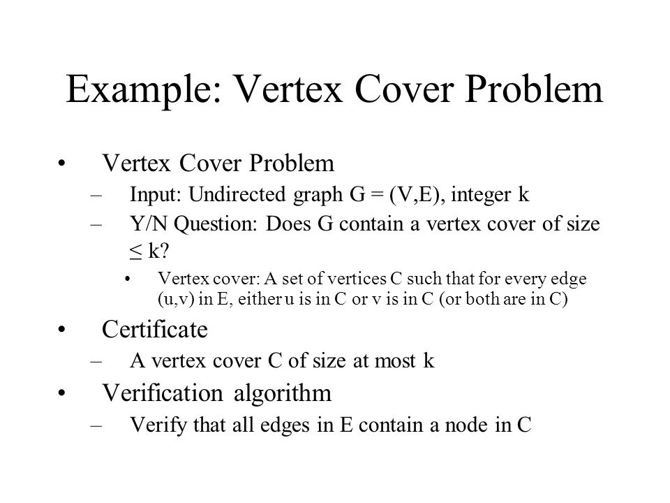 Example: Vertex Cover Problem Vertex Cover Problem –Input: Undirected graph G = (V,E), integer k –Y/N Question: Does G contain a vertex cover of size ≤ k.