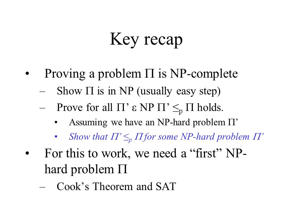 Key recap Proving a problem  is NP-complete –Show  is in NP (usually easy step) –Prove for all  '  NP  ' ≤ p  holds.