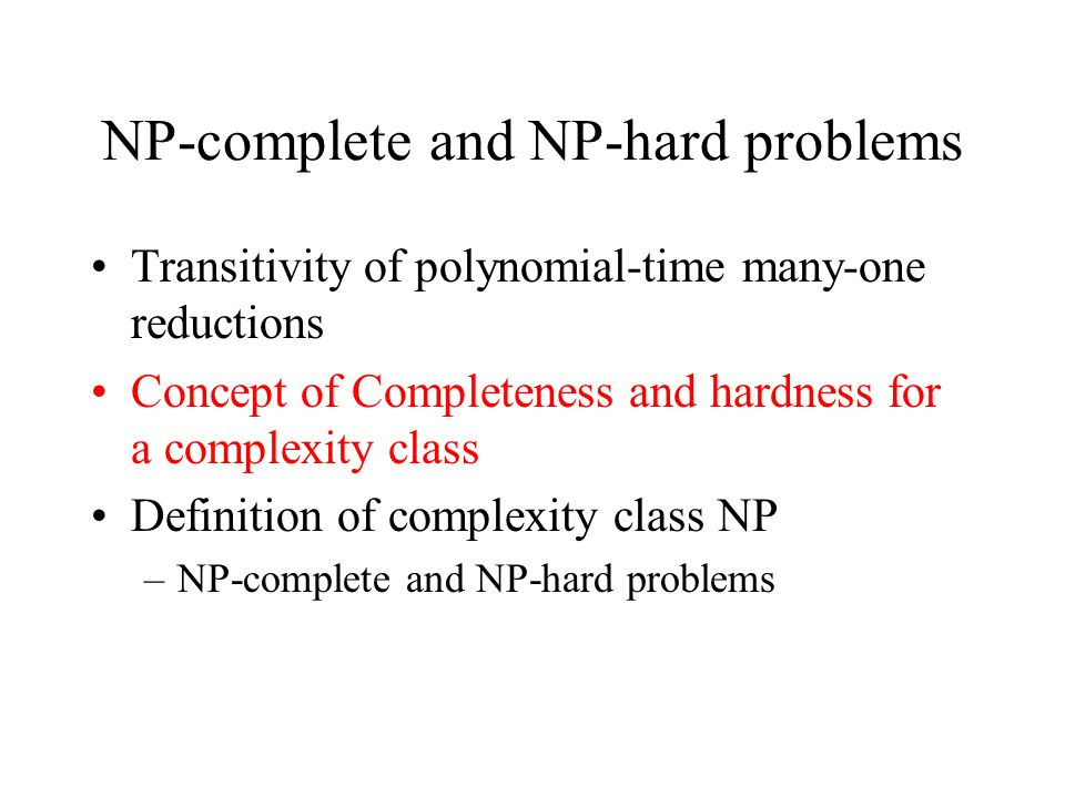 NP-complete and NP-hard problems Transitivity of polynomial-time many-one reductions Concept of Completeness and hardness for a complexity class Definition of complexity class NP –NP-complete and NP-hard problems