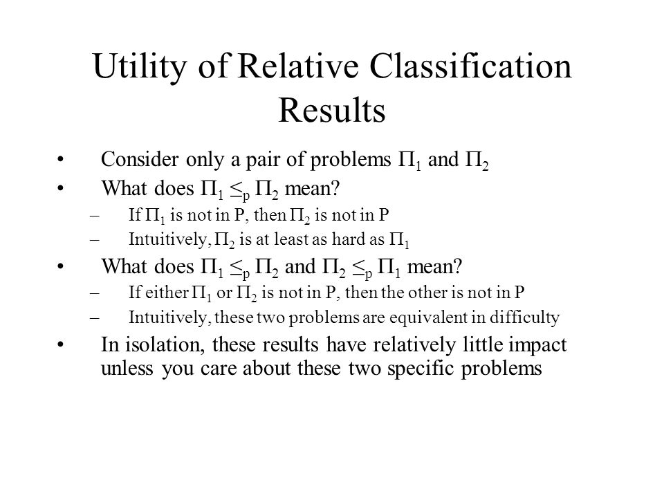 Utility of Relative Classification Results Consider only a pair of problems  1 and  2 What does  1 ≤ p  2 mean.