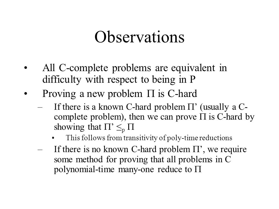 Observations All C-complete problems are equivalent in difficulty with respect to being in P Proving a new problem  is C-hard –If there is a known C-hard problem  ' (usually a C- complete problem), then we can prove  is C-hard by showing that  ' ≤ p  This follows from transitivity of poly-time reductions –If there is no known C-hard problem  ', we require some method for proving that all problems in C polynomial-time many-one reduce to 