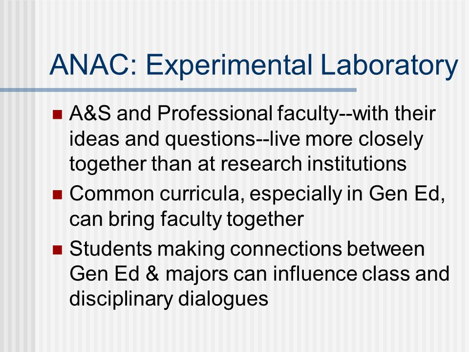 ANAC: Experimental Laboratory A&S and Professional faculty--with their ideas and questions--live more closely together than at research institutions Common curricula, especially in Gen Ed, can bring faculty together Students making connections between Gen Ed & majors can influence class and disciplinary dialogues