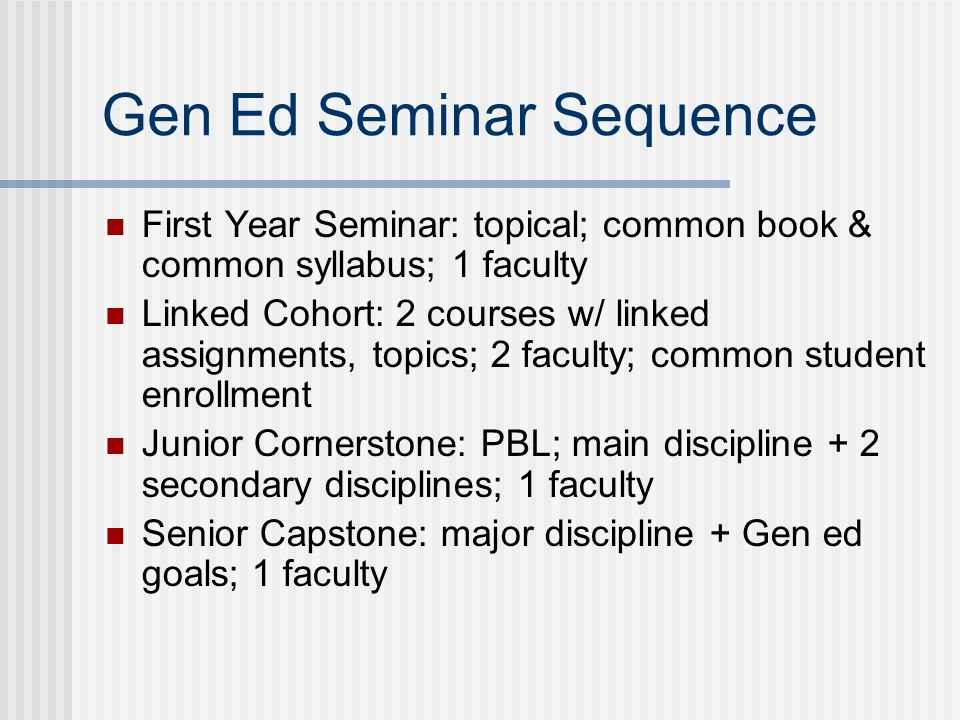 Gen Ed Seminar Sequence First Year Seminar: topical; common book & common syllabus; 1 faculty Linked Cohort: 2 courses w/ linked assignments, topics; 2 faculty; common student enrollment Junior Cornerstone: PBL; main discipline + 2 secondary disciplines; 1 faculty Senior Capstone: major discipline + Gen ed goals; 1 faculty