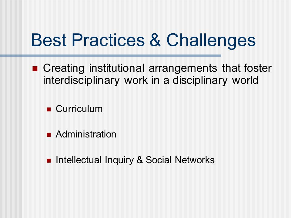 Best Practices & Challenges Creating institutional arrangements that foster interdisciplinary work in a disciplinary world Curriculum Administration Intellectual Inquiry & Social Networks