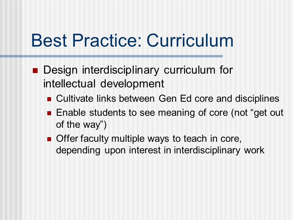 Best Practice: Curriculum Design interdisciplinary curriculum for intellectual development Cultivate links between Gen Ed core and disciplines Enable students to see meaning of core (not get out of the way ) Offer faculty multiple ways to teach in core, depending upon interest in interdisciplinary work