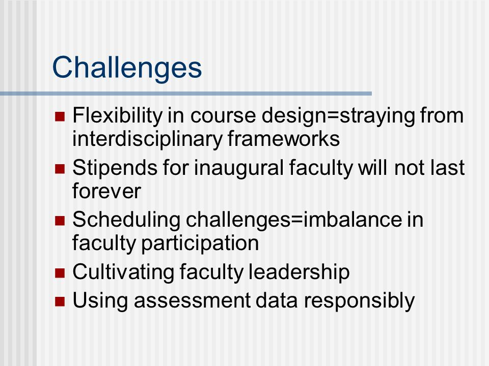 Challenges Flexibility in course design=straying from interdisciplinary frameworks Stipends for inaugural faculty will not last forever Scheduling challenges=imbalance in faculty participation Cultivating faculty leadership Using assessment data responsibly