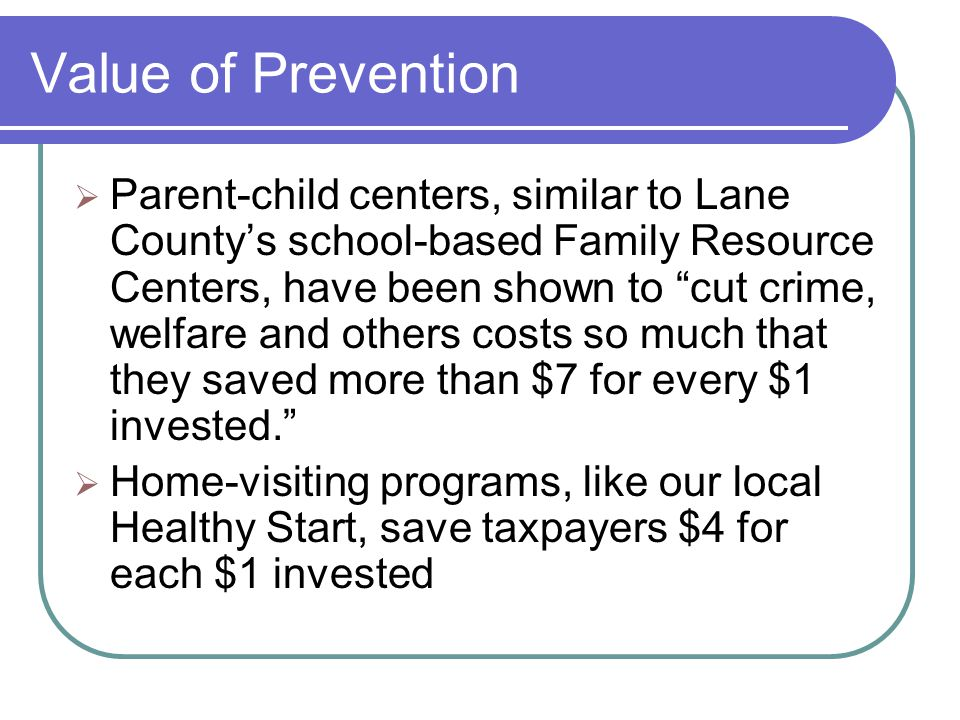 Value of Prevention  Parent-child centers, similar to Lane County's school-based Family Resource Centers, have been shown to cut crime, welfare and others costs so much that they saved more than $7 for every $1 invested.  Home-visiting programs, like our local Healthy Start, save taxpayers $4 for each $1 invested