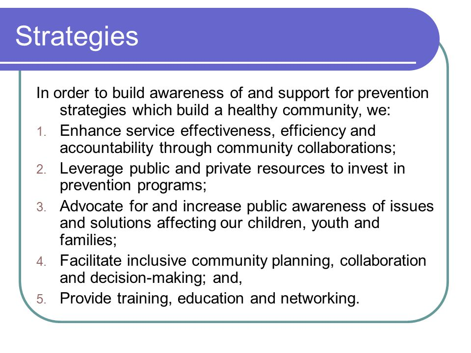 Strategies In order to build awareness of and support for prevention strategies which build a healthy community, we: 1.