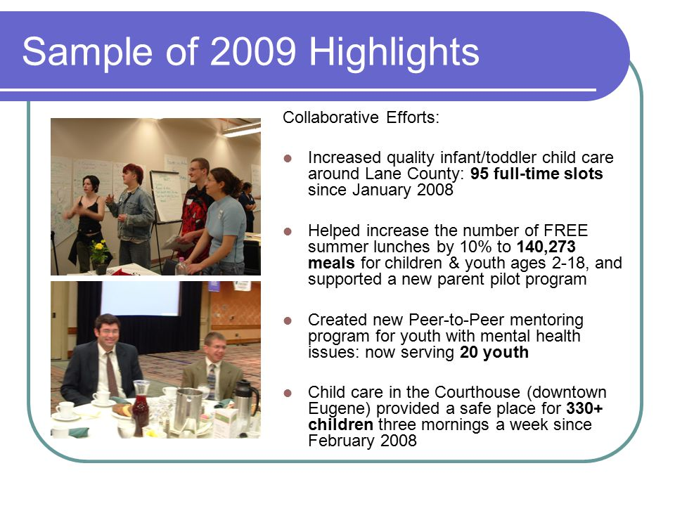 Sample of 2009 Highlights Collaborative Efforts: Increased quality infant/toddler child care around Lane County: 95 full-time slots since January 2008 Helped increase the number of FREE summer lunches by 10% to 140,273 meals for children & youth ages 2-18, and supported a new parent pilot program Created new Peer-to-Peer mentoring program for youth with mental health issues: now serving 20 youth Child care in the Courthouse (downtown Eugene) provided a safe place for 330+ children three mornings a week since February 2008