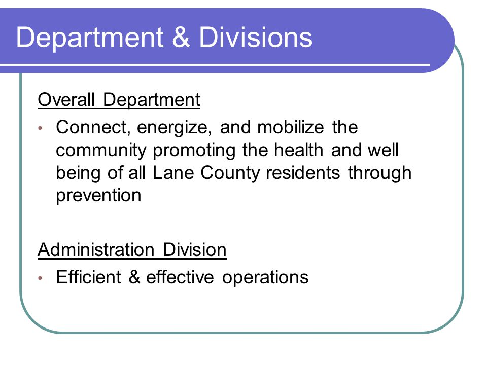 Department & Divisions Overall Department Connect, energize, and mobilize the community promoting the health and well being of all Lane County residents through prevention Administration Division Efficient & effective operations