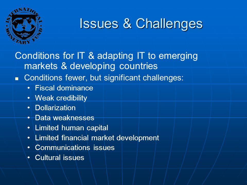Issues & Challenges Conditions for IT & adapting IT to emerging markets & developing countries Conditions fewer, but significant challenges: Fiscal dominance Weak credibility Dollarization Data weaknesses Limited human capital Limited financial market development Communications issues Cultural issues
