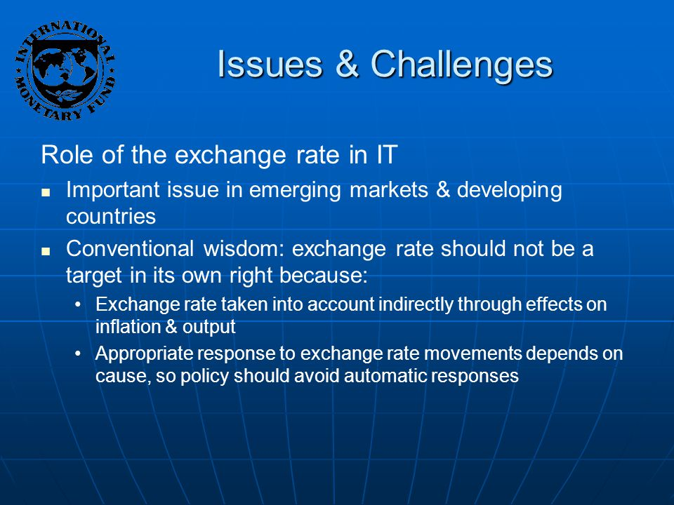 Issues & Challenges Role of the exchange rate in IT Important issue in emerging markets & developing countries Conventional wisdom: exchange rate should not be a target in its own right because: Exchange rate taken into account indirectly through effects on inflation & output Appropriate response to exchange rate movements depends on cause, so policy should avoid automatic responses
