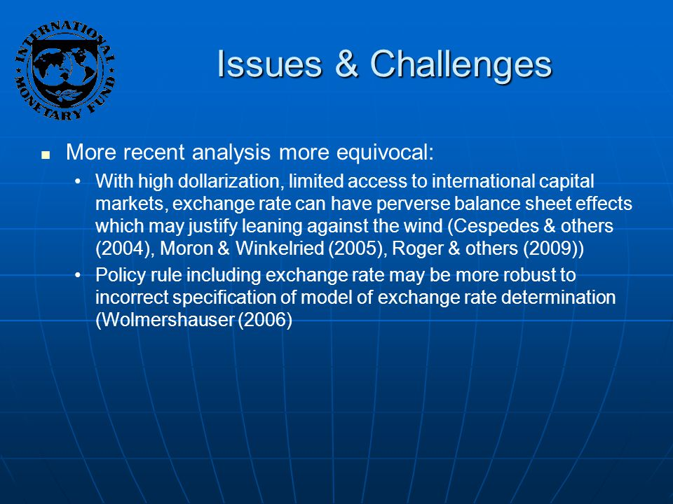 Issues & Challenges More recent analysis more equivocal: With high dollarization, limited access to international capital markets, exchange rate can have perverse balance sheet effects which may justify leaning against the wind (Cespedes & others (2004), Moron & Winkelried (2005), Roger & others (2009)) Policy rule including exchange rate may be more robust to incorrect specification of model of exchange rate determination (Wolmershauser (2006)
